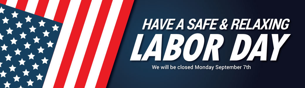 Have A Safe & Relaxing Labor Day - We will be closed September 7th